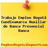 Trabajo Empleo Bogotá Cundinamarca Auxiliar de Banca Presencial Banca
