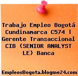 Trabajo Empleo Bogotá Cundinamarca C574 | Gerente Transaccional CIB (SENIOR ANALYST LE) Banca