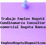 Trabajo Empleo Bogotá Cundinamarca Consultor comercial bogota Banca