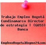 Trabajo Empleo Bogotá Cundinamarca Director de estrategia | (G653) Banca