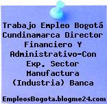 Trabajo Empleo Bogotá Cundinamarca Director Financiero Y Administrativo-Con Exp. Sector Manufactura (Industria) Banca
