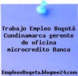 Trabajo Empleo Bogotá Cundinamarca gerente de oficina microcredito Banca