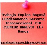 Trabajo Empleo Bogotá Cundinamarca Gerente Transaccional CIB (SENIOR ANALYST LE) Banca