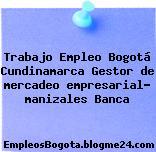 Trabajo Empleo Bogotá Cundinamarca Gestor de mercadeo empresarial- manizales Banca