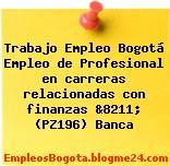 Trabajo Empleo Bogotá Empleo de Profesional en carreras relacionadas con finanzas &8211; (PZ196) Banca