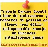 Trabajo Empleo Bogotá Líder de Indicadores y reportes de gestión en tiempo real &8211; Indispensable manejo de Business intelligence Banca
