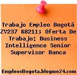 Trabajo Empleo Bogotá ZV237 &8211; Oferta De Trabajo: Business Intelligence Senior Supervisor Banca