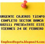 URGENTE CAJEROS TiEMPO COMPLETO SECTOR BANCA &8211; PRESEnTATE ESTE VIERNES 24 DE FEBRERO
