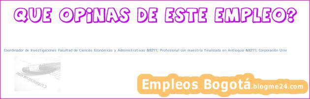 Coordinador de Investigaciones Facultad de Ciencias Económicas y Administrativas &8211; Profesional con maestría finalizada en Antioquia &8211; Corporación Univ