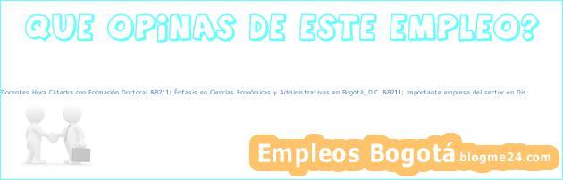 Docentes Hora Cátedra con Formación Doctoral &8211; Énfasis en Ciencias Económicas y Administrativas en Bogotá, D.C. &8211; Importante empresa del sector en Dis