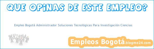 Empleo Bogotá Administrador Soluciones Tecnológicas Para Investigación Ciencias
