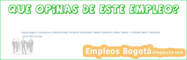 Empleo Bogotá Cundinamarca CONVOCATORIA DOCENTES PSICOLOGÍA TIEMPO COMPLETO, MEDIO TIEMPO Y CÁTEDRA &8211; MEDELLÍN | (UHU-793) Ciencias