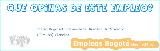 Empleo Bogotá Cundinamarca Director De Proyecto | (SRM-89) Ciencias