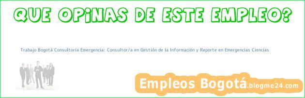 Trabajo Bogotá Consultoría Emergencia: Consultor/a en Gestión de la Información y Reporte en Emergencias Ciencias