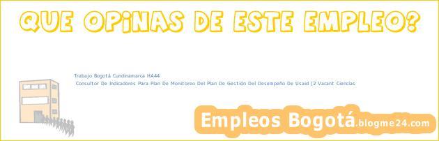 Trabajo Bogotá Cundinamarca HA44 | Consultor De Indicadores Para Plan De Monitoreo Del Plan De Gestión Del Desempeño De Usaid (2 Vacant Ciencias