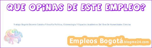 Trabajo Bogotá Docente Catedra Filosofía Política, Eístemología Y Espacios Académicos Del Área De Humanidades Ciencias