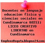 Docentes en lenguaje educacion fisica y ciencias sociales en Cundinamarca &8211; LICEO CREATIVO LIBERTAD en Cundinamarca