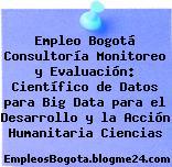 Empleo Bogotá Consultoría Monitoreo y Evaluación: Científico de Datos para Big Data para el Desarrollo y la Acción Humanitaria Ciencias