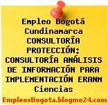 Empleo Bogotá Cundinamarca CONSULTORÍA PROTECCIÓN: CONSULTORÍA ANÁLISIS DE INFORMACIÓN PARA IMPLEMENTACIÓN ERANM Ciencias