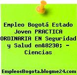Empleo Bogotá Estado Joven PRACTICA ORDINARIA EN Seguridad y Salud en&8230; … Ciencias