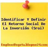 Identificar Y Definir El Retorno Social De La Inversión (Sroi)