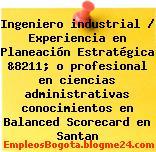 Ingeniero industrial / Experiencia en Planeación Estratégica &8211; o profesional en ciencias administrativas conocimientos en Balanced Scorecard en Santan