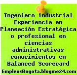 Ingeniero industrial Experiencia en Planeación Estratégica o profesional en ciencias administrativas conocimientos en Balanced Scorecard