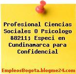 Profesional Ciencias Sociales O Psicologo &8211; Especi en Cundinamarca para Confidencial