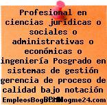 Profesional en ciencias jurídicas o sociales o administrativas o económicas o ingeniería Posgrado en sistemas de gestión gerencia de proceso de calidad bajo notación BPMN