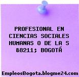 PROFESIONAL EN CIENCIAS SOCIALES HUMANAS O DE LA S &8211; BOGOTÁ