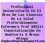 Profesional Universitario En El Área De Las Ciencias De La Salud Preferiblemente Enfermera Prof &8211; Especialización En Auditoria O Áreas Afines
