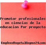 Promotor profesionales en ciencias de la educacion Por proyecto