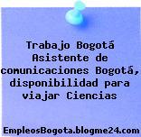 Trabajo Bogotá Asistente de comunicaciones Bogotá, disponibilidad para viajar Ciencias
