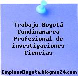 Trabajo Bogotá Cundinamarca Profesional de investigaciones Ciencias