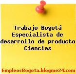 Trabajo Bogotá Especialista de desarrollo de producto Ciencias