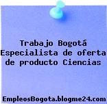 Trabajo Bogotá Especialista de oferta de producto Ciencias
