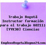 Trabajo Bogotá Instructor formación para el trabajo &8211; [YYK30] Ciencias