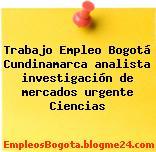 Trabajo Empleo Bogotá Cundinamarca analista investigación de mercados urgente Ciencias