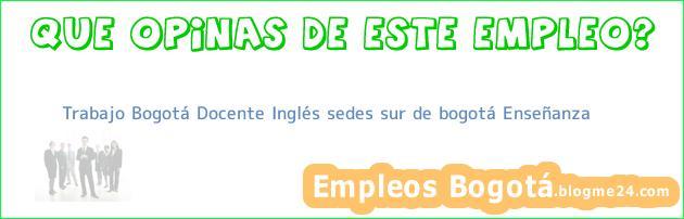 Trabajo Bogotá Docente Inglés sedes sur de bogotá Enseñanza
