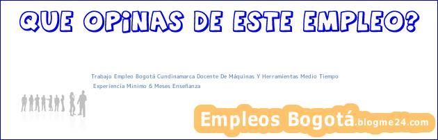 Trabajo Empleo Bogotá Cundinamarca Docente De Máquinas Y Herramientas Medio Tiempo | Experiencia Minimo 6 Meses Enseñanza