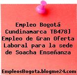 Empleo Bogotá Cundinamarca TB478] Empleo de Gran Oferta Laboral para la sede de Soacha Enseñanza