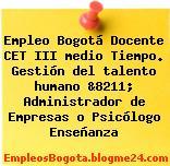 Empleo Bogotá Docente CET III medio Tiempo. Gestión del talento humano &8211; Administrador de Empresas o Psicólogo Enseñanza
