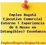 Empleo Bogotá Ejecutivo Comercial Externo ( Experiencia de 6 Meses en Intangibles) Enseñanza