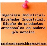 Ingeniero Industrial, Diseñador Industrial, Diseño de productos artesanales en madera y/o metales