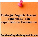 Trabajo Bogotá Asesor comercial Sin experiencia Enseñanza