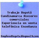 Trabajo Bogotá Cundinamarca Asesores comerciales Experiencia en venta telefónica Enseñanza