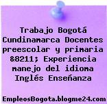 Trabajo Bogotá Cundinamarca Docentes preescolar y primaria &8211; Experiencia manejo del idioma Inglés Enseñanza