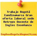 Trabajo Bogotá Cundinamarca Gran oferta laboral sede Retrepo Docente de Ingles Enseñanza