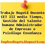 Trabajo Bogotá Docente Cet Iii Medio Tiempo. Gestión Del Talento Humano Administrador De Empresas O Psicólogo Enseñanza