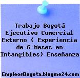 Trabajo Bogotá Ejecutivo Comercial Externo ( Experiencia de 6 Meses en Intangibles) Enseñanza
